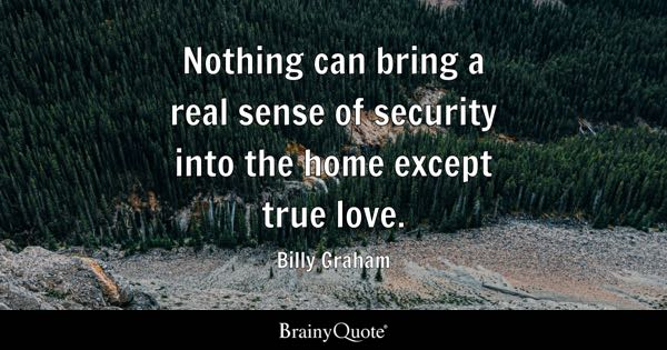 Nothing can bring a real sense of security into the home except true love. - Billy Graham