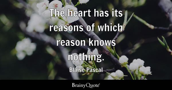 The heart has its reasons of which reason knows nothing. - Blaise Pascal
