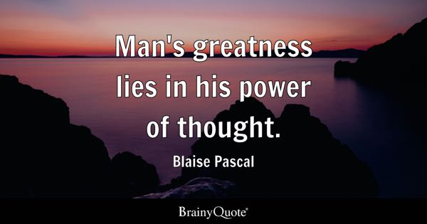 Man's greatness lies in his power of thought. - Blaise Pascal