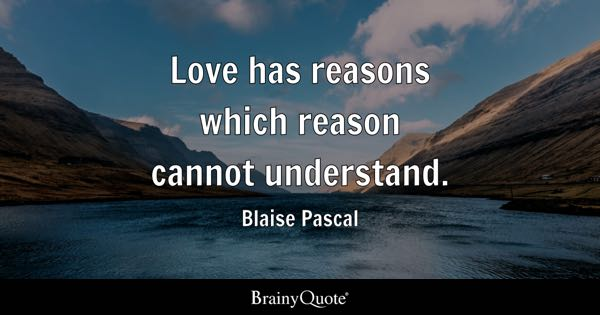 Love has reasons which reason cannot understand. - Blaise Pascal
