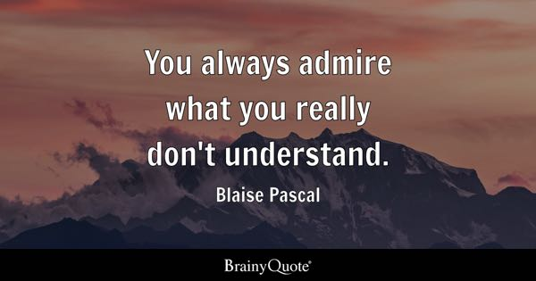 You always admire what you really don't understand. - Blaise Pascal