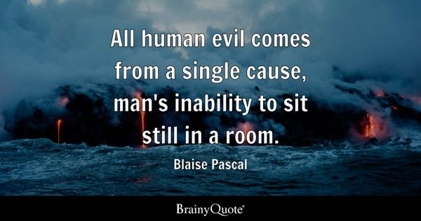 All human evil comes from a single cause, man's inability to sit still in a room. - Blaise Pascal