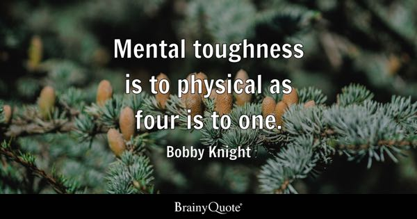 Mental toughness is to physical as four is to one. - Bobby Knight