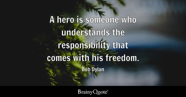 A hero is someone who understands the responsibility that comes with his freedom. - Bob Dylan