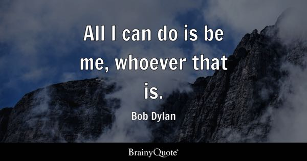 All I can do is be me, whoever that is. - Bob Dylan