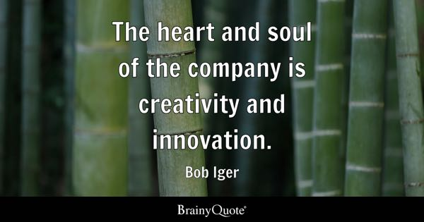 The heart and soul of the company is creativity and innovation. - Bob Iger