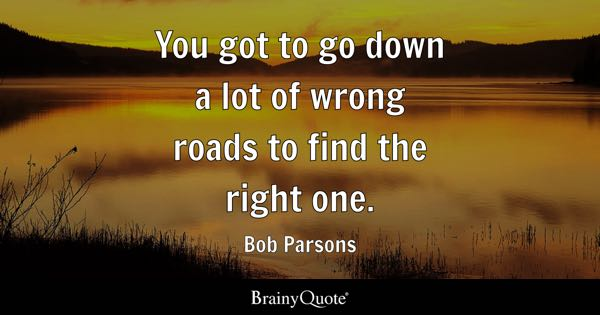 You got to go down a lot of wrong roads to find the right one. - Bob Parsons