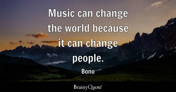 Music can change the world because it can change people. - Bono