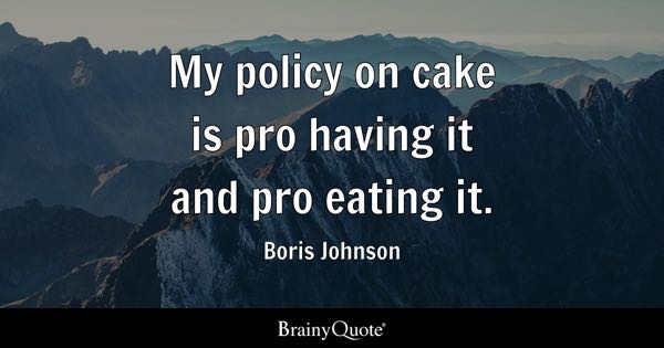 My policy on cake is pro having it and pro eating it. - Boris Johnson