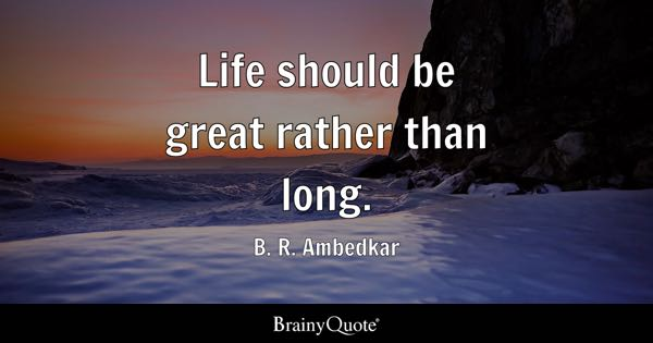 Life should be great rather than long. - B. R. Ambedkar