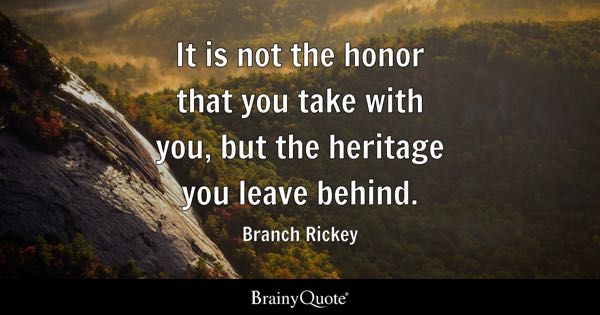 It is not the honor that you take with you, but the heritage you leave behind. - Branch Rickey