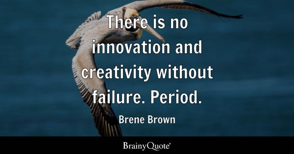 There is no innovation and creativity without failure. Period. - Brene Brown
