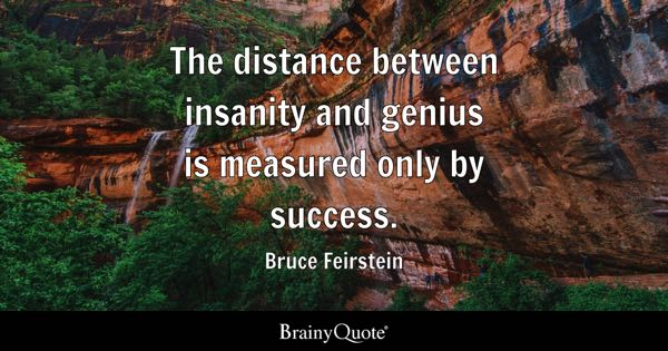The distance between insanity and genius is measured only by success. - Bruce Feirstein