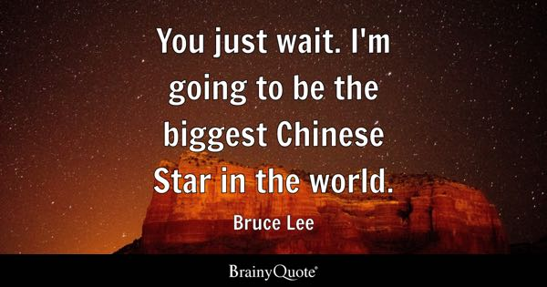 You just wait. I'm going to be the biggest Chinese Star in the world. - Bruce Lee