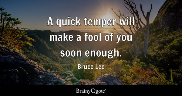 A quick temper will make a fool of you soon enough. - Bruce Lee