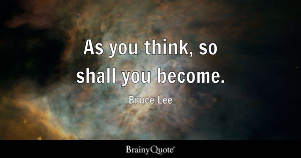 As you think, so shall you become. - Bruce Lee
