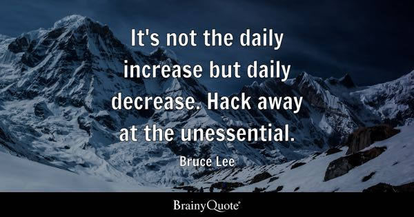 It's not the daily increase but daily decrease. Hack away at the unessential. - Bruce Lee
