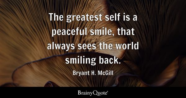 The greatest self is a peaceful smile, that always sees the world smiling back. - Bryant H. McGill