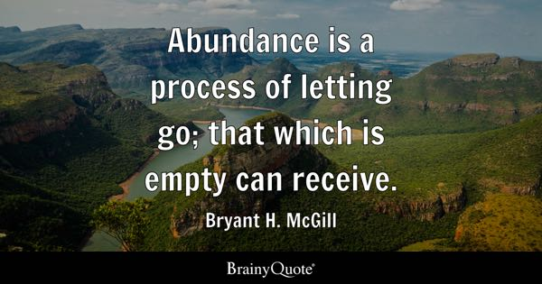 Abundance is a process of letting go; that which is empty can receive. - Bryant H. McGill