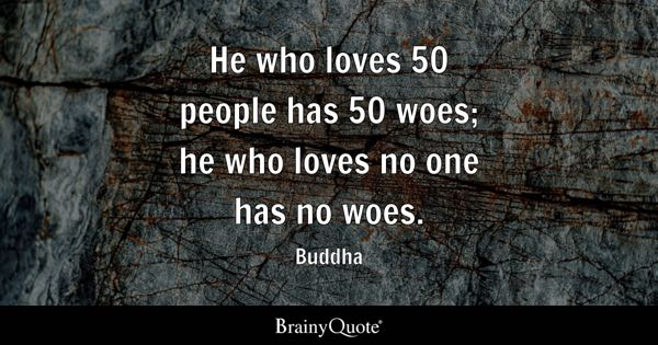 He who loves 50 people has 50 woes; he who loves no one has no woes. - Buddha