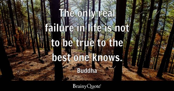 The only real failure in life is not to be true to the best one knows. - Buddha