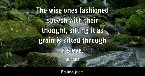 The wise ones fashioned speech with their thought, sifting it as grain is sifted through a sieve. - Buddha