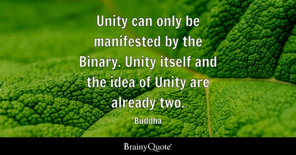 Unity can only be manifested by the Binary. Unity itself and the idea of Unity are already two. - Buddha