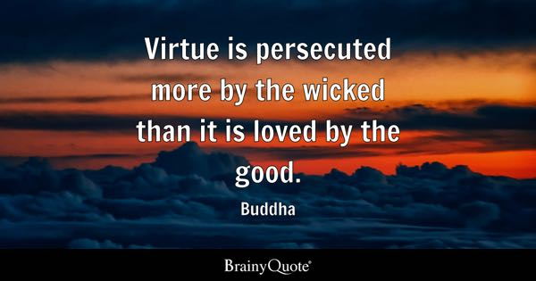Virtue is persecuted more by the wicked than it is loved by the good. - Buddha