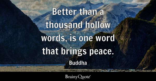 Better than a thousand hollow words, is one word that brings peace. - Buddha