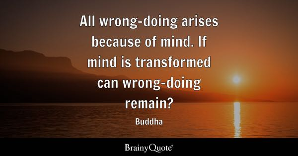 All wrong-doing arises because of mind. If mind is transformed can wrong-doing remain? - Buddha