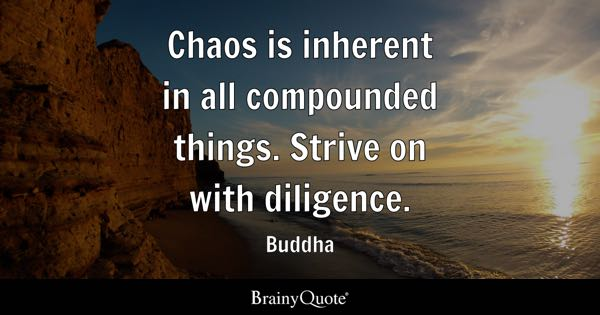 Chaos is inherent in all compounded things. Strive on with diligence. - Buddha