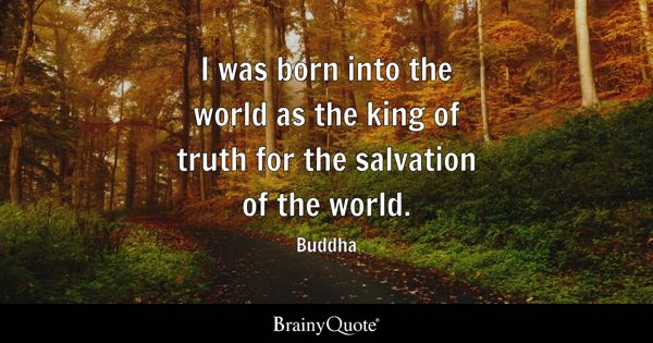 I was born into the world as the king of truth for the salvation of the world. - Buddha