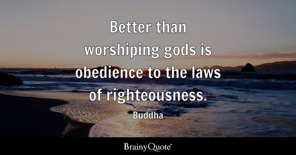 Better than worshiping gods is obedience to the laws of righteousness. - Buddha