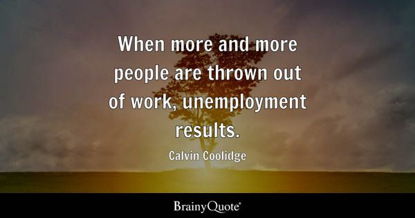When more and more people are thrown out of work, unemployment results. - Calvin Coolidge