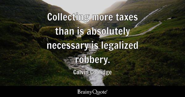 Collecting more taxes than is absolutely necessary is legalized robbery. - Calvin Coolidge