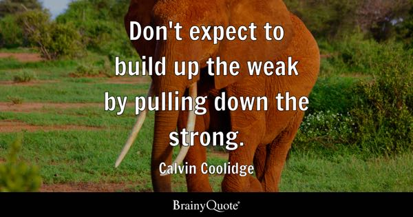Don't expect to build up the weak by pulling down the strong. - Calvin Coolidge