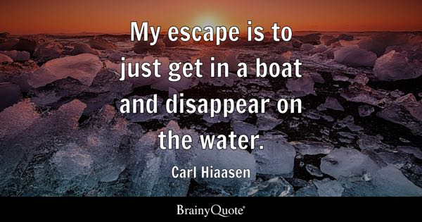 My escape is to just get in a boat and disappear on the water. - Carl Hiaasen