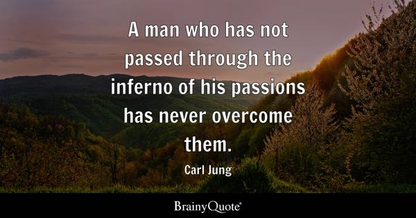 A man who has not passed through the inferno of his passions has never overcome them. - Carl Jung