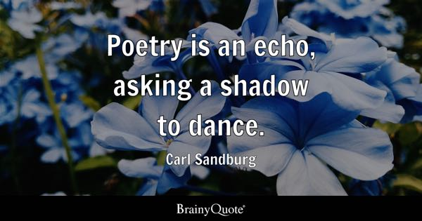 Poetry is an echo, asking a shadow to dance. - Carl Sandburg
