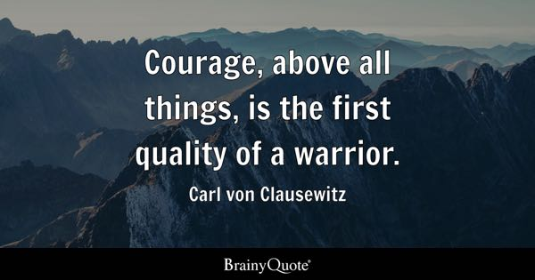 Courage, above all things, is the first quality of a warrior. - Carl von Clausewitz