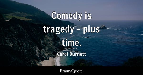 Comedy is tragedy - plus time. - Carol Burnett