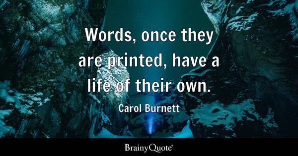 Words, once they are printed, have a life of their own. - Carol Burnett