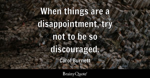 When things are a disappointment, try not to be so discouraged. - Carol Burnett