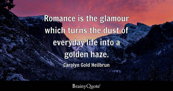 Romance is the glamour which turns the dust of everyday life into a golden haze. - Carolyn Gold Heilbrun