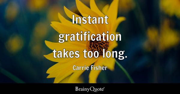 Instant gratification takes too long. - Carrie Fisher