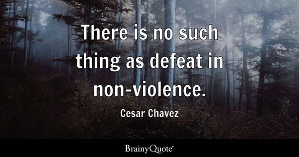 There is no such thing as defeat in non-violence. - Cesar Chavez