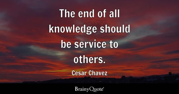 The end of all knowledge should be service to others. - Cesar Chavez