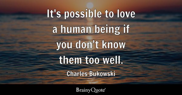 It's possible to love a human being if you don't know them too well. - Charles Bukowski