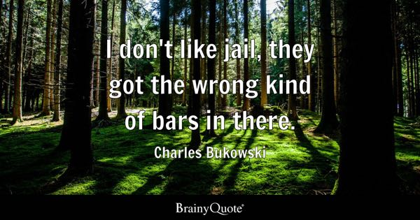 I don't like jail, they got the wrong kind of bars in there. - Charles Bukowski