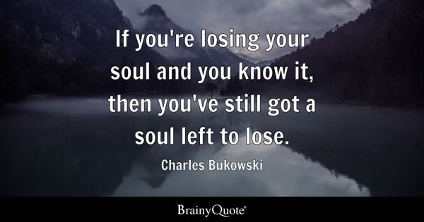 If you're losing your soul and you know it, then you've still got a soul left to lose. - Charles Bukowski